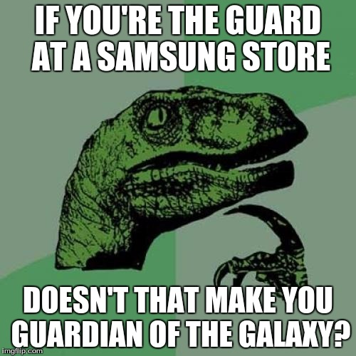 Philosoraptor | IF YOU'RE THE GUARD AT A SAMSUNG STORE DOESN'T THAT MAKE YOU GUARDIAN OF THE GALAXY? | image tagged in memes,philosoraptor | made w/ Imgflip meme maker