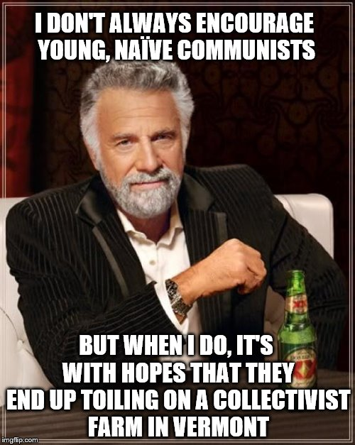 I DON'T ALWAYS ENCOURAGE YOUNG, NAÏVE COMMUNISTS BUT WHEN I DO, IT'S WITH HOPES THAT THEY END UP TOILING ON A COLLECTIVIST FARM IN VERMONT | made w/ Imgflip meme maker