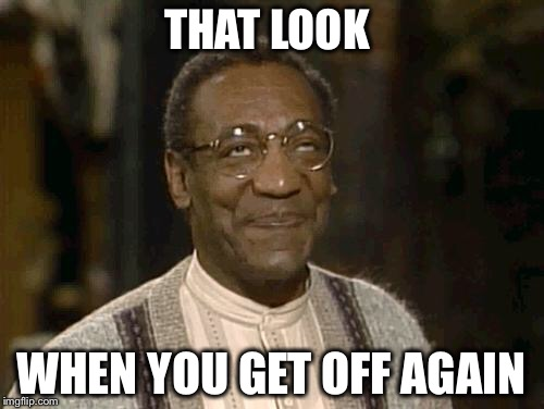 I thought he was guilty  | THAT LOOK WHEN YOU GET OFF AGAIN | image tagged in bill cosby,trial | made w/ Imgflip meme maker