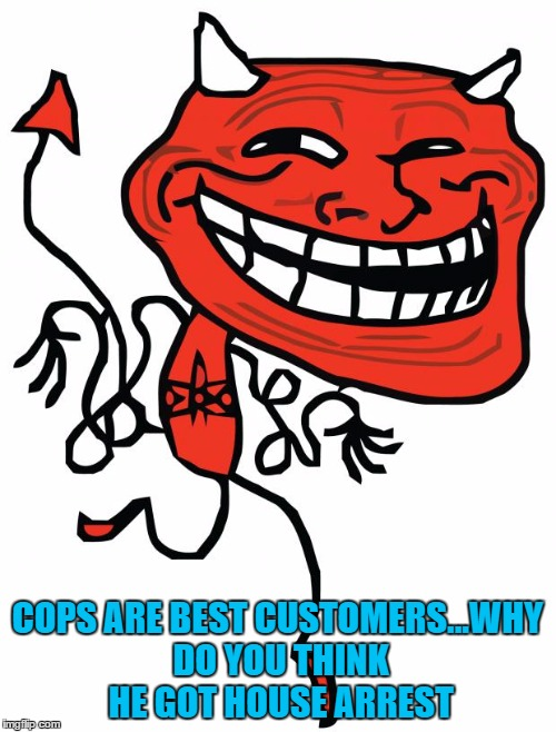 COPS ARE BEST CUSTOMERS...WHY DO YOU THINK HE GOT HOUSE ARREST | made w/ Imgflip meme maker