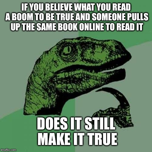 Philosoraptor Meme | IF YOU BELIEVE WHAT YOU READ A BOOM TO BE TRUE AND SOMEONE PULLS UP THE SAME BOOK ONLINE TO READ IT DOES IT STILL MAKE IT TRUE | image tagged in memes,philosoraptor | made w/ Imgflip meme maker