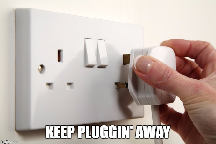 KEEP PLUGGIN' AWAY | made w/ Imgflip meme maker
