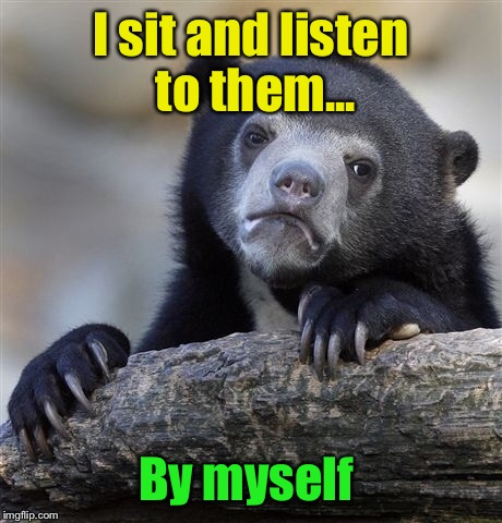 Confession Bear Meme | I sit and listen to them... By myself | image tagged in memes,confession bear | made w/ Imgflip meme maker