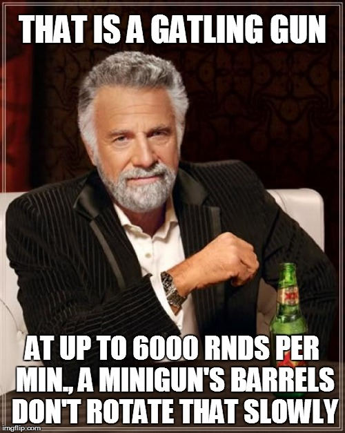 The Most Interesting Man In The World Meme | THAT IS A GATLING GUN AT UP TO 6000 RNDS PER MIN., A MINIGUN'S BARRELS DON'T ROTATE THAT SLOWLY | image tagged in memes,the most interesting man in the world | made w/ Imgflip meme maker