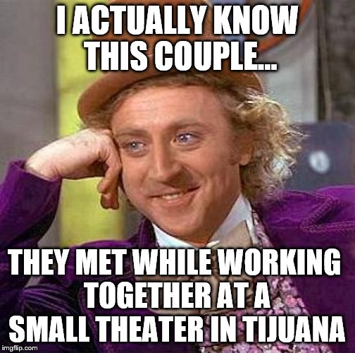 I ACTUALLY KNOW THIS COUPLE... THEY MET WHILE WORKING TOGETHER AT A SMALL THEATER IN TIJUANA | made w/ Imgflip meme maker