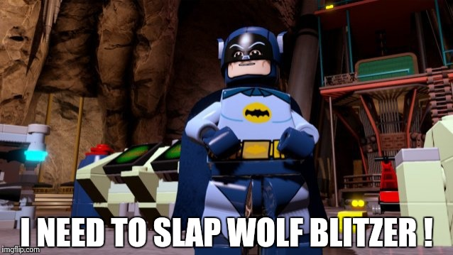 I NEED TO SLAP WOLF BLITZER ! | image tagged in lego batman | made w/ Imgflip meme maker