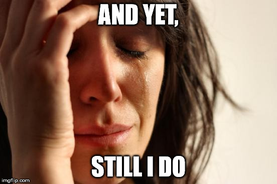 First World Problems Meme | AND YET, STILL I DO | image tagged in memes,first world problems | made w/ Imgflip meme maker