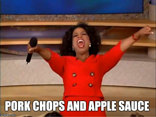 Oprah You Get A Meme | PORK CHOPS AND APPLE SAUCE | image tagged in memes,oprah you get a | made w/ Imgflip meme maker