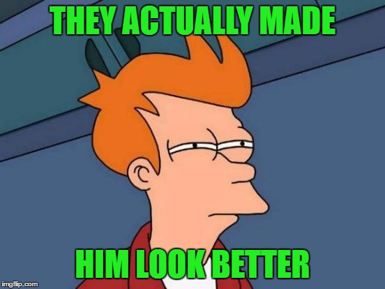 Futurama Fry Meme | THEY ACTUALLY MADE HIM LOOK BETTER | image tagged in memes,futurama fry | made w/ Imgflip meme maker