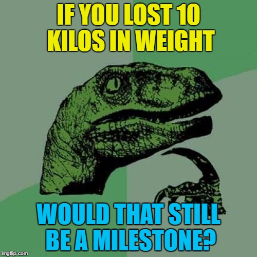 It's a metric/imperial thing... :) | IF YOU LOST 10 KILOS IN WEIGHT WOULD THAT STILL BE A MILESTONE? | image tagged in memes,philosoraptor,metric,imperial,milestones,weight loss | made w/ Imgflip meme maker