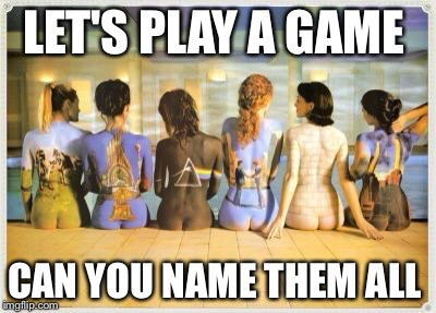 LET'S PLAY A GAME CAN YOU NAME THEM ALL | image tagged in pink floyd,funny,memes,roger waters,david gilmour | made w/ Imgflip meme maker