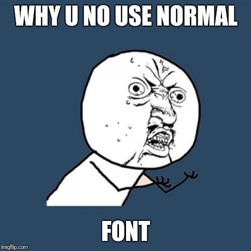 Y U No Meme | WHY U NO USE NORMAL FONT | image tagged in memes,y u no | made w/ Imgflip meme maker