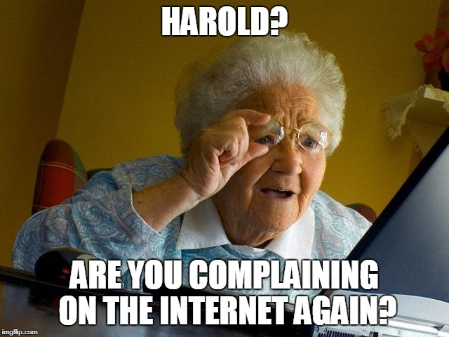 Grandma Finds The Internet Meme | HAROLD? ARE YOU COMPLAINING ON THE INTERNET AGAIN? | image tagged in memes,grandma finds the internet | made w/ Imgflip meme maker