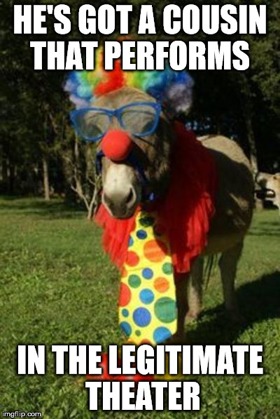 Ass clown | HE'S GOT A COUSIN THAT PERFORMS IN THE LEGITIMATE THEATER | image tagged in ass clown | made w/ Imgflip meme maker