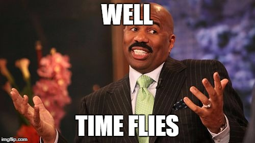 Steve Harvey Meme | WELL TIME FLIES | image tagged in memes,steve harvey | made w/ Imgflip meme maker