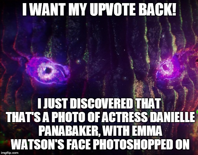 I WANT MY UPVOTE BACK! I JUST DISCOVERED THAT THAT'S A PHOTO OF ACTRESS DANIELLE PANABAKER, WITH EMMA WATSON'S FACE PHOTOSHOPPED ON | made w/ Imgflip meme maker