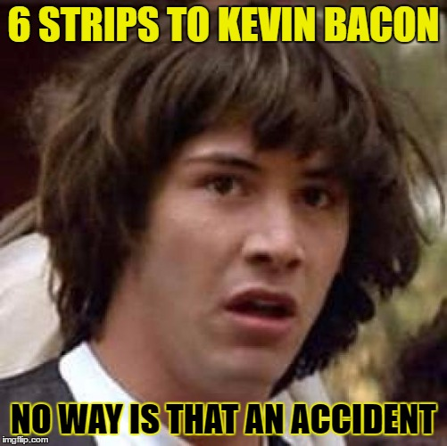 Conspiracy Keanu Meme | 6 STRIPS TO KEVIN BACON NO WAY IS THAT AN ACCIDENT | image tagged in memes,conspiracy keanu | made w/ Imgflip meme maker