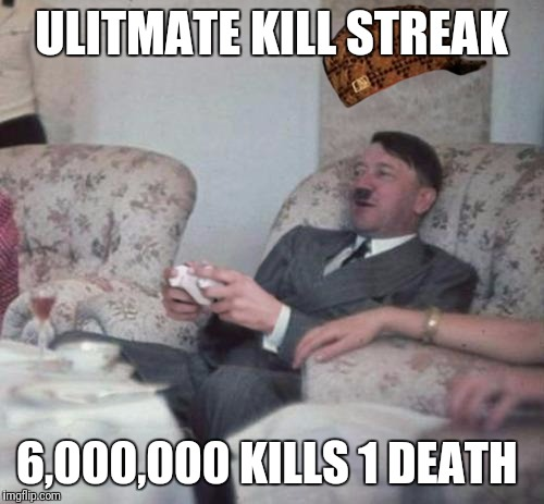 hitlerxbox | ULITMATE KILL STREAK 6,000,000 KILLS 1 DEATH | image tagged in hitlerxbox,scumbag | made w/ Imgflip meme maker