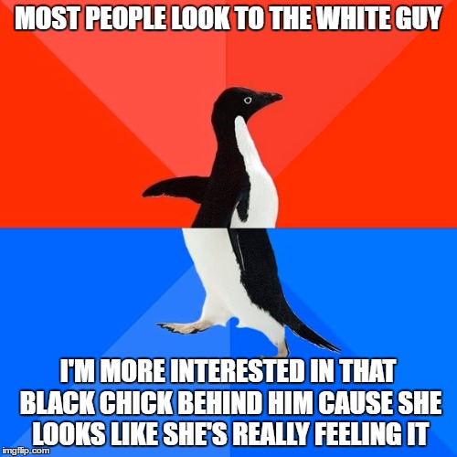 Socially Awesome Awkward Penguin Meme | MOST PEOPLE LOOK TO THE WHITE GUY I'M MORE INTERESTED IN THAT BLACK CHICK BEHIND HIM CAUSE SHE LOOKS LIKE SHE'S REALLY FEELING IT | image tagged in memes,socially awesome awkward penguin | made w/ Imgflip meme maker