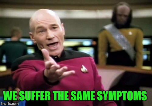 Picard Wtf Meme | WE SUFFER THE SAME SYMPTOMS | image tagged in memes,picard wtf | made w/ Imgflip meme maker