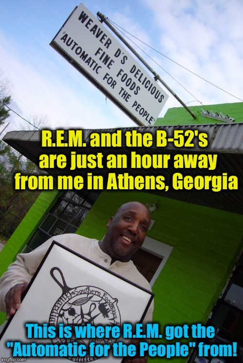 "R.E.M. and the B-52's  are just an hour away from me in Athens, Georgia This is where R.E.M. got the ""Automatic for the People"" from! 