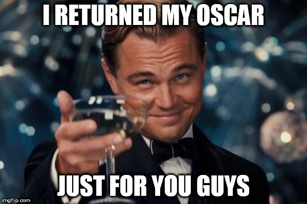 Leonardo Dicaprio Cheers Meme | I RETURNED MY OSCAR JUST FOR YOU GUYS | image tagged in memes,leonardo dicaprio cheers | made w/ Imgflip meme maker