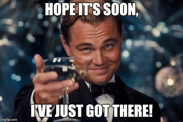 Leonardo Dicaprio Cheers Meme | HOPE IT'S SOON, I'VE JUST GOT THERE! | image tagged in memes,leonardo dicaprio cheers | made w/ Imgflip meme maker