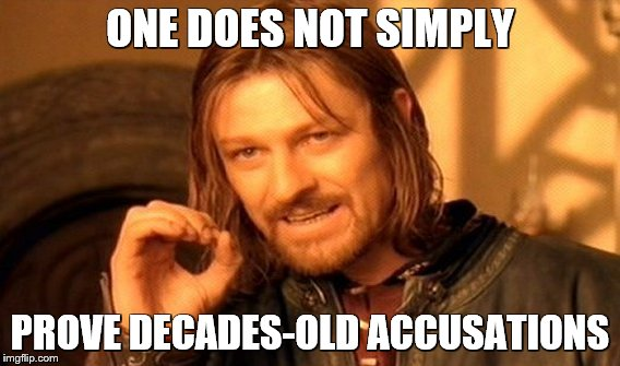 One Does Not Simply Meme | ONE DOES NOT SIMPLY PROVE DECADES-OLD ACCUSATIONS | image tagged in memes,one does not simply | made w/ Imgflip meme maker