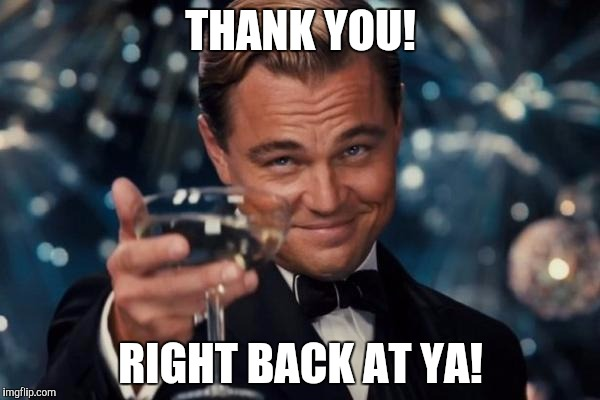 Leonardo Dicaprio Cheers Meme | THANK YOU! RIGHT BACK AT YA! | image tagged in memes,leonardo dicaprio cheers | made w/ Imgflip meme maker