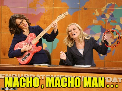 Saturday Night's alright | MACHO , MACHO MAN . . . | image tagged in saturday night's alright | made w/ Imgflip meme maker