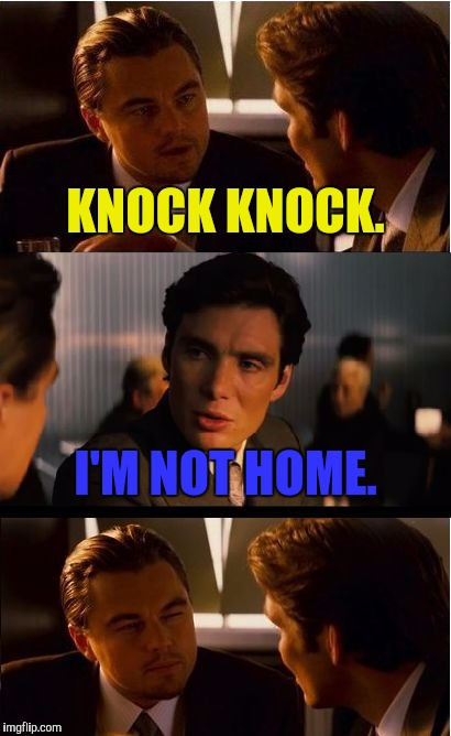 The logic baffles. | KNOCK KNOCK. I'M NOT HOME. | image tagged in memes,inception | made w/ Imgflip meme maker