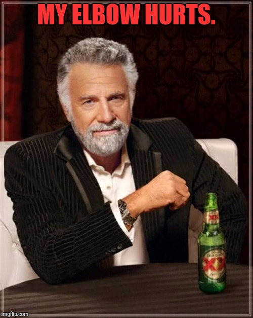 It must leave a mark, what with him leaning on it all the time | MY ELBOW HURTS. | image tagged in memes,the most interesting man in the world | made w/ Imgflip meme maker