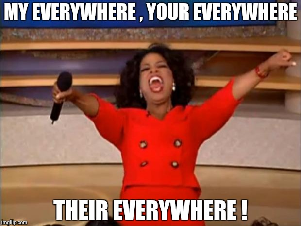 Oprah You Get A Meme | MY EVERYWHERE , YOUR EVERYWHERE THEIR EVERYWHERE ! | image tagged in memes,oprah you get a | made w/ Imgflip meme maker
