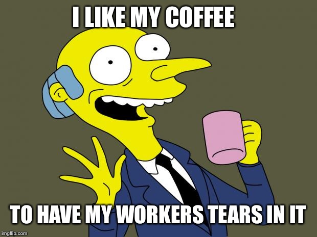 Mr Burns Simpsons Coffee | I LIKE MY COFFEE TO HAVE MY WORKERS TEARS IN IT | image tagged in mr burns simpsons coffee | made w/ Imgflip meme maker