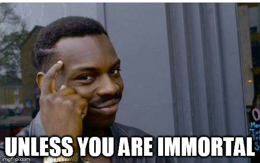 UNLESS YOU ARE IMMORTAL | made w/ Imgflip meme maker