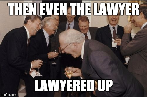 Laughing Men In Suits Meme | THEN EVEN THE LAWYER LAWYERED UP | image tagged in memes,laughing men in suits | made w/ Imgflip meme maker