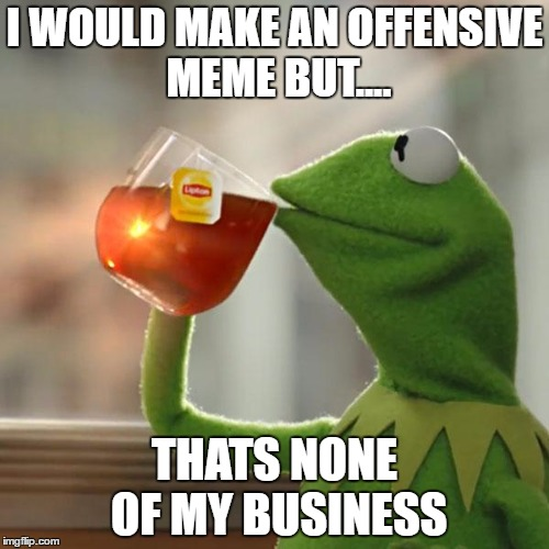 But Thats None Of My Business Meme | I WOULD MAKE AN OFFENSIVE MEME BUT.... THATS NONE OF MY BUSINESS | image tagged in memes,but thats none of my business,kermit the frog | made w/ Imgflip meme maker