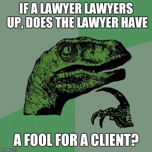 Philosoraptor Meme | IF A LAWYER LAWYERS UP, DOES THE LAWYER HAVE A FOOL FOR A CLIENT? | image tagged in memes,philosoraptor | made w/ Imgflip meme maker