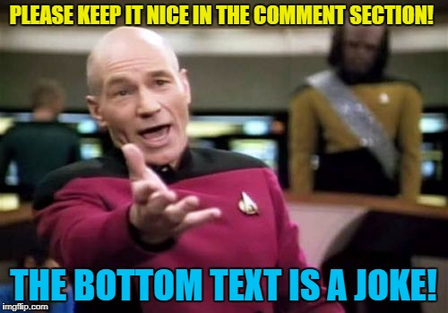 Picard Wtf Meme | PLEASE KEEP IT NICE IN THE COMMENT SECTION! THE BOTTOM TEXT IS A JOKE! | image tagged in memes,picard wtf | made w/ Imgflip meme maker