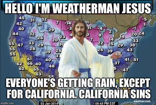 Weatherman Jesus | HELLO I'M WEATHERMAN JESUS EVERYONE'S GETTING RAIN, EXCEPT FOR CALIFORNIA. CALIFORNIA SINS | image tagged in weatherman jesus | made w/ Imgflip meme maker