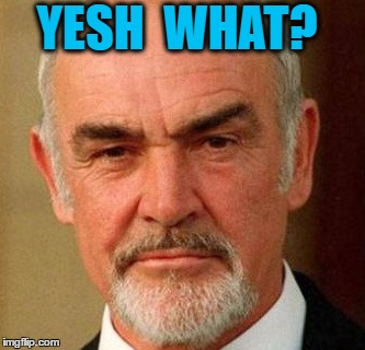 connery | YESH  WHAT? | image tagged in connery | made w/ Imgflip meme maker
