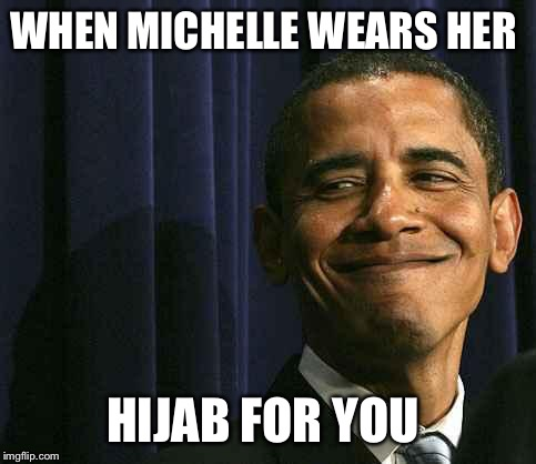obama smug face |  WHEN MICHELLE WEARS HER; HIJAB FOR YOU | image tagged in obama smug face | made w/ Imgflip meme maker