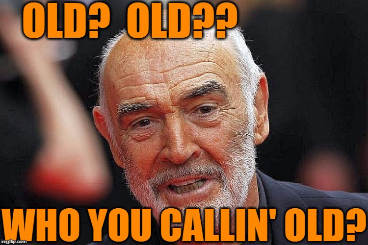 OLD?  OLD?? WHO YOU CALLIN' OLD? | made w/ Imgflip meme maker