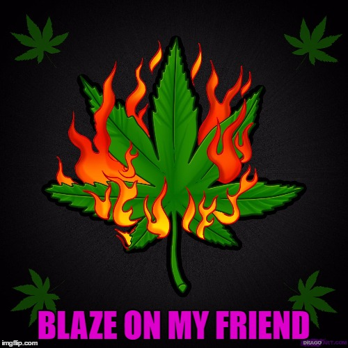 BLAZE ON MY FRIEND | made w/ Imgflip meme maker