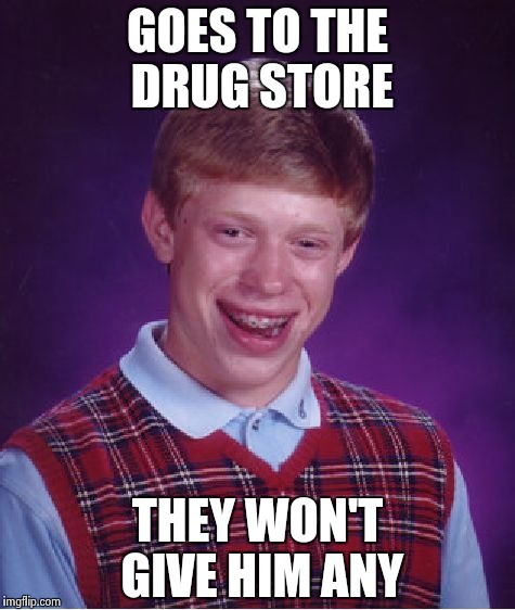 Bad Luck Brian Meme | GOES TO THE DRUG STORE THEY WON'T GIVE HIM ANY | image tagged in memes,bad luck brian | made w/ Imgflip meme maker