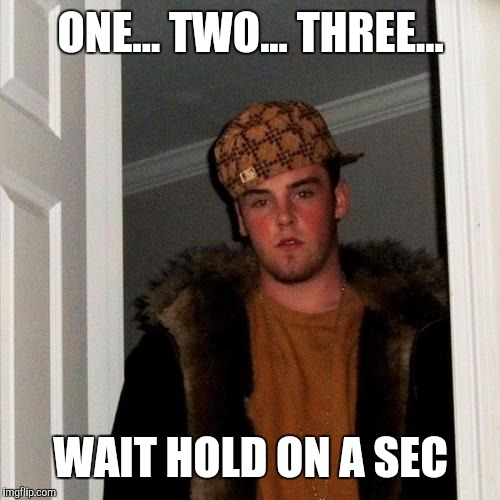 ONE... TWO... THREE... WAIT HOLD ON A SEC | image tagged in scumbag steve | made w/ Imgflip meme maker