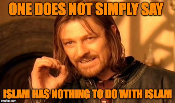 One Does Not Simply Meme | ONE DOES NOT SIMPLY SAY ISLAM HAS NOTHING TO DO WITH ISLAM | image tagged in memes,one does not simply | made w/ Imgflip meme maker