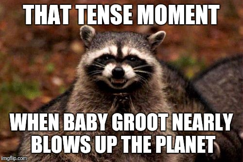 Evil Plotting Raccoon Meme | THAT TENSE MOMENT WHEN BABY GROOT NEARLY BLOWS UP THE PLANET | image tagged in memes,evil plotting raccoon | made w/ Imgflip meme maker