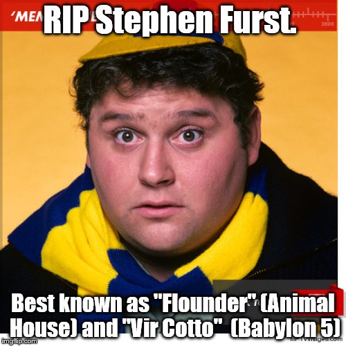 "Stephen Furst | RIP Stephen Furst. Best known as ""Flounder"" (Animal House) and ""Vir Cotto""  (Babylon 5) 