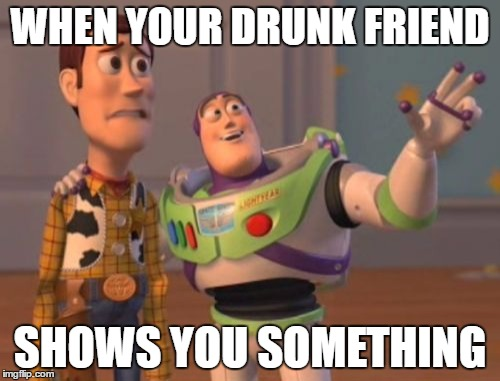 X, X Everywhere Meme | WHEN YOUR DRUNK FRIEND SHOWS YOU SOMETHING | image tagged in memes,x,x everywhere,x x everywhere | made w/ Imgflip meme maker